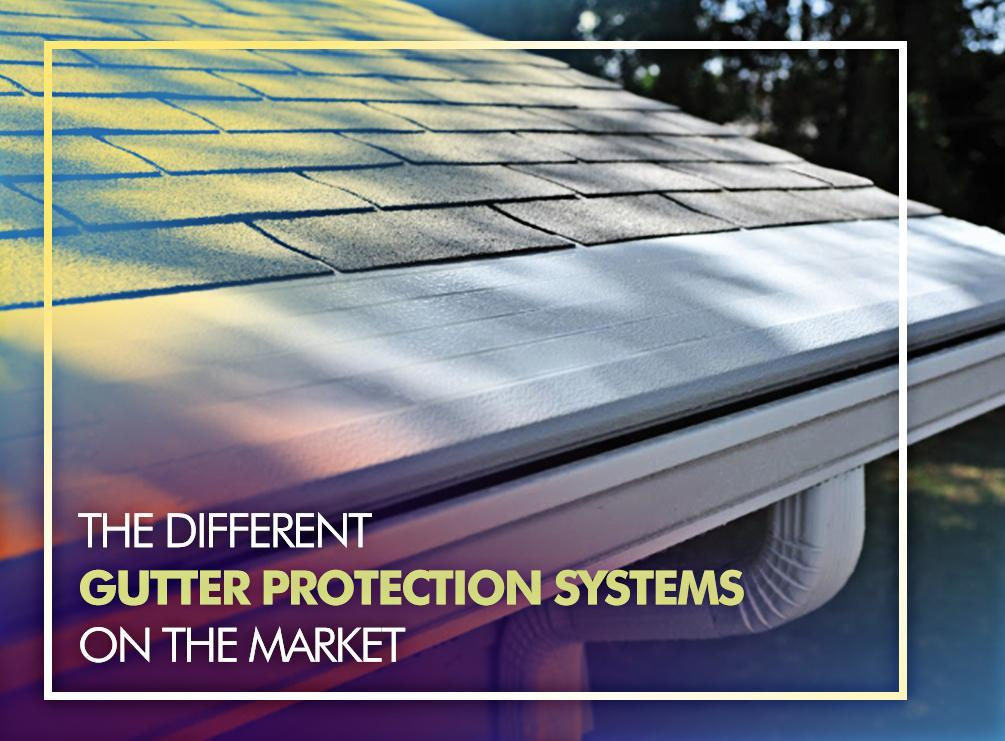 The Different Gutter Protection Systems On The Market